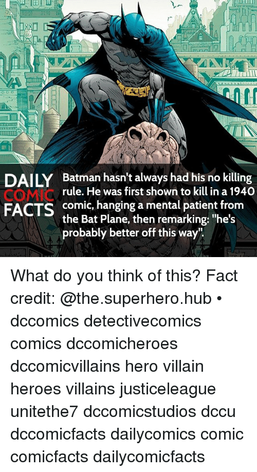 "Batman, Facts, and Memes: DAILY Batman hasn't always had his no killing  rule. He was first shown to kill in a 1940  CO MNC  FACTS  comic, hanging a mental patient from  the Bat Plane, then remarking: ""he's  probably better off this way"" What do you think of this? Fact credit: @the.superhero.hub • dccomics detectivecomics comics dccomicheroes dccomicvillains hero villain heroes villains justiceleague unitethe7 dccomicstudios dccu dccomicfacts dailycomics comic comicfacts dailycomicfacts"
