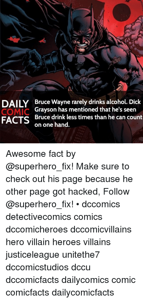 Dicks, Drinking, and Memes: DAILY Bruce Wayne rarely drinks alcohol. Dick  COMIC  Grayson has mentioned that he's seen  FACTS  Bruce drink less times than he can count  on one hand. Awesome fact by @superhero_fix! Make sure to check out his page because he other page got hacked, Follow @superhero_fix! • dccomics detectivecomics comics dccomicheroes dccomicvillains hero villain heroes villains justiceleague unitethe7 dccomicstudios dccu dccomicfacts dailycomics comic comicfacts dailycomicfacts