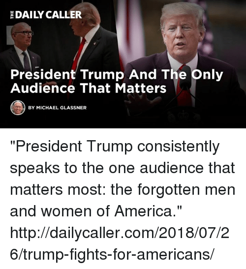 """America, Http, and Michael: DAILY CALLER  President Trump And The pnily  Audience That Matters  BY MICHAEL GLASSNER """"President Trump consistently speaks to the one audience that matters most: the forgotten men and women of America."""" http://dailycaller.com/2018/07/26/trump-fights-for-americans/"""