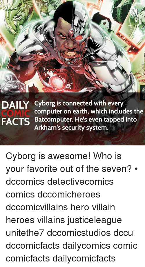 securities: DAILY Cyborg is connected with every  computer on earth, which includes the  FACTS Batcomputer. He's even tapped into  Arkham's security system. Cyborg is awesome! Who is your favorite out of the seven? • dccomics detectivecomics comics dccomicheroes dccomicvillains hero villain heroes villains justiceleague unitethe7 dccomicstudios dccu dccomicfacts dailycomics comic comicfacts dailycomicfacts
