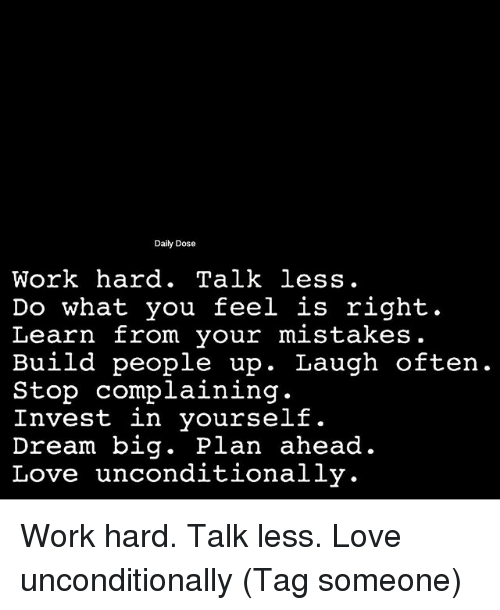 Love, Memes, and Work: Daily Dose  Work hard. Talk less.  Do what you feel is right.  Learn from your mistakes.  Build people up. Laugh often  Stop complaining.  Invest in yourself.  Dream big. Plan ahead.  Love unconditionally. Work hard. Talk less. Love unconditionally (Tag someone)