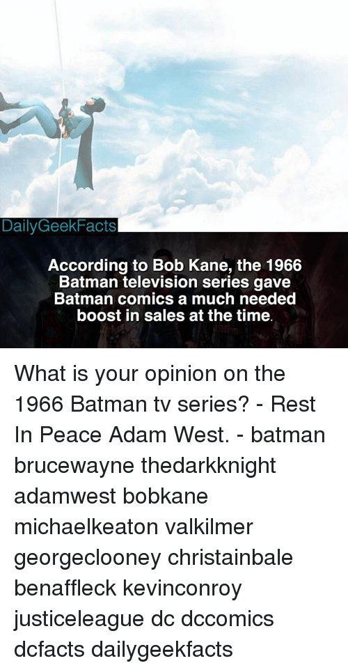 Batmane: Daily Geek Facts  According to Bob Kane, the 1966  Batman television series gave  Batman comics a much needed  boost in sales at the time What is your opinion on the 1966 Batman tv series? - Rest In Peace Adam West. - batman brucewayne thedarkknight adamwest bobkane michaelkeaton valkilmer georgeclooney christainbale benaffleck kevinconroy justiceleague dc dccomics dcfacts dailygeekfacts
