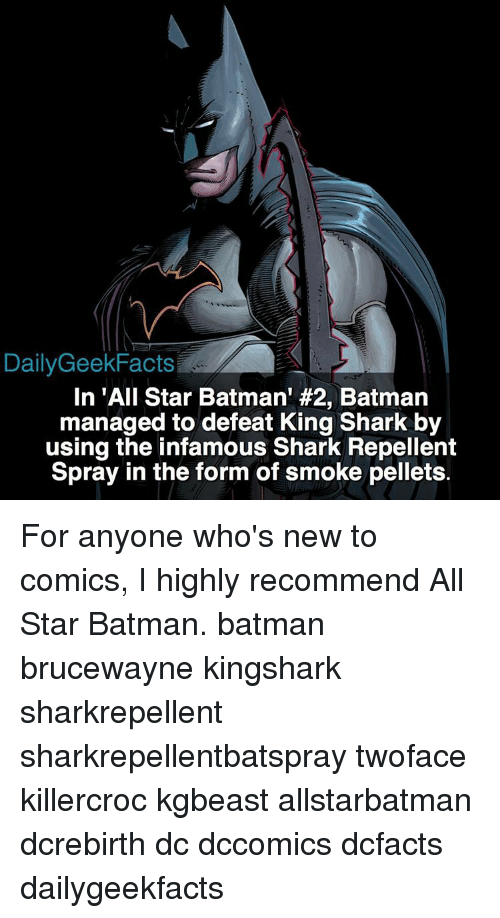 All Star, Memes, and Shark: Daily Geek Facts  In 'All Star Batman' #2, Batman  managed to defeat King Shark by  using the infamous Shark Repellent  Spray in the form of smoke pellets. For anyone who's new to comics, I highly recommend All Star Batman. batman brucewayne kingshark sharkrepellent sharkrepellentbatspray twoface killercroc kgbeast allstarbatman dcrebirth dc dccomics dcfacts dailygeekfacts