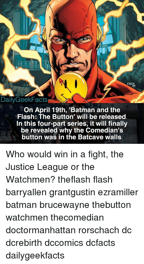 "Batman, Facts, and Memes: Daily Geek Facts  On April 19th, Batman and the  Flash: The Button"" will be released  In this four-part series, it will finally  be revealed why the Comedian's  button was in the Batcave walls Who would win in a fight, the Justice League or the Watchmen? theflash flash barryallen grantgustin ezramiller batman brucewayne thebutton watchmen thecomedian doctormanhattan rorschach dc dcrebirth dccomics dcfacts dailygeekfacts"