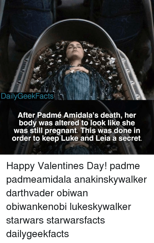 Padme Amidala: Daily GeekFacts  After Padmé Amidala's death, her  body was altered to look like she  was still pregnant. This was done in  order to keep Luke and Leia a secret. Happy Valentines Day! padme padmeamidala anakinskywalker darthvader obiwan obiwankenobi lukeskywalker starwars starwarsfacts dailygeekfacts