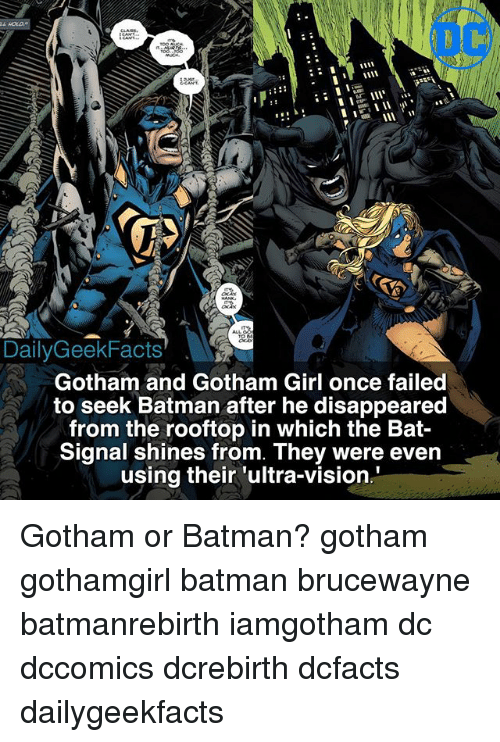 Bat Signal: Daily GeekFacts  Gotham and Gotham Girl once failed  to seek Batman after he disappeared  from the rooftop in which the Bat-  Signal shines from. They were even  using their ultra vision Gotham or Batman? gotham gothamgirl batman brucewayne batmanrebirth iamgotham dc dccomics dcrebirth dcfacts dailygeekfacts