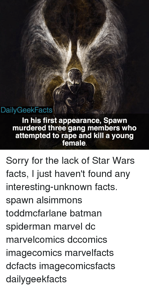 gangs: Daily GeekFacts  In his first appearance, Spawn  murdered three gang members who  attempted to rape and kill a young  female. Sorry for the lack of Star Wars facts, I just haven't found any interesting-unknown facts. spawn alsimmons toddmcfarlane batman spiderman marvel dc marvelcomics dccomics imagecomics marvelfacts dcfacts imagecomicsfacts dailygeekfacts