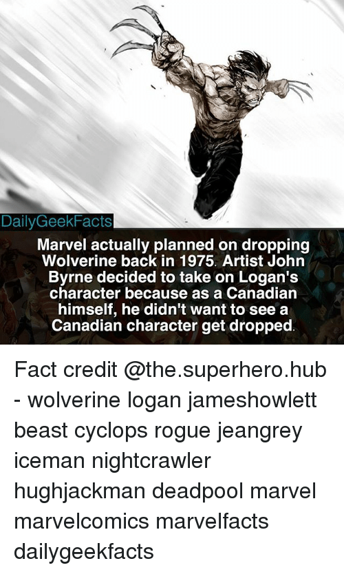 Memes, Superhero, and Wolverine: Daily GeekFacts  Marvel actually planned on dropping  Wolverine back in 1975. Artist John  Byrne decided to take on Logan's  character because as a Canadian  himself, he didn't want to see a  Canadian character get dropped Fact credit @the.superhero.hub - wolverine logan jameshowlett beast cyclops rogue jeangrey iceman nightcrawler hughjackman deadpool marvel marvelcomics marvelfacts dailygeekfacts