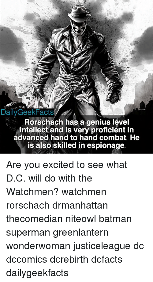 rorschach: Daily GeekFacts  Rorschach has a genius level  intellect and is very proficient in  advanced hand to hand combat. He  is also skilled in espionage. Are you excited to see what D.C. will do with the Watchmen? watchmen rorschach drmanhattan thecomedian niteowl batman superman greenlantern wonderwoman justiceleague dc dccomics dcrebirth dcfacts dailygeekfacts