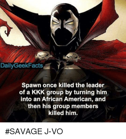 Kkk, Memes, and 🤖: Daily GeekFacts  Spawn once killed the leader  of a KKK group by turning him  into an African American, and  then his group members  killed him. #SAVAGE 《J-VO》
