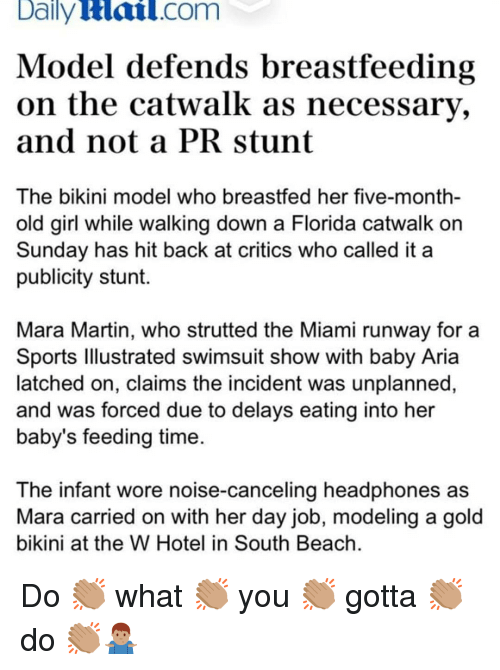 Breastfeeding: Daily  Hail.com  Model defends breastfeeding  on the catwalk as necessary,  and not a PRstunt  The bikini model who breastfed her five-month-  old girl while walking down a Florida catwalk orn  Sunday has hit back at critics who called it a  publicity stunt.  Mara Martin, who strutted the Miami runway for a  Sports lllustrated swimsuit show with baby Aria  latched on, claims the incident was unplanned,  and was forced due to delays eating into her  baby's feeding time  The infant wore noise-canceling headphones as  Mara carried on with her day job, modeling a gold  bikini at the W Hotel in South Beach Do 👏🏽 what 👏🏽 you 👏🏽 gotta 👏🏽 do 👏🏽🤷🏽♂️