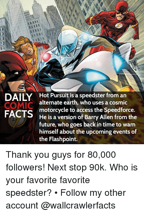 barry allen: DAILY Hot Pursuit is a speedster from an  COMIC  alternate earth, who uses a cosmic  FACTS  motorcycle to access the Speedforce.  He is a version of Barry Allen from the  future, who goes back in time to warn  himself about the upcoming events of  the Flashpoint. Thank you guys for 80,000 followers! Next stop 90k. Who is your favorite favorite speedster? • Follow my other account @wallcrawlerfacts