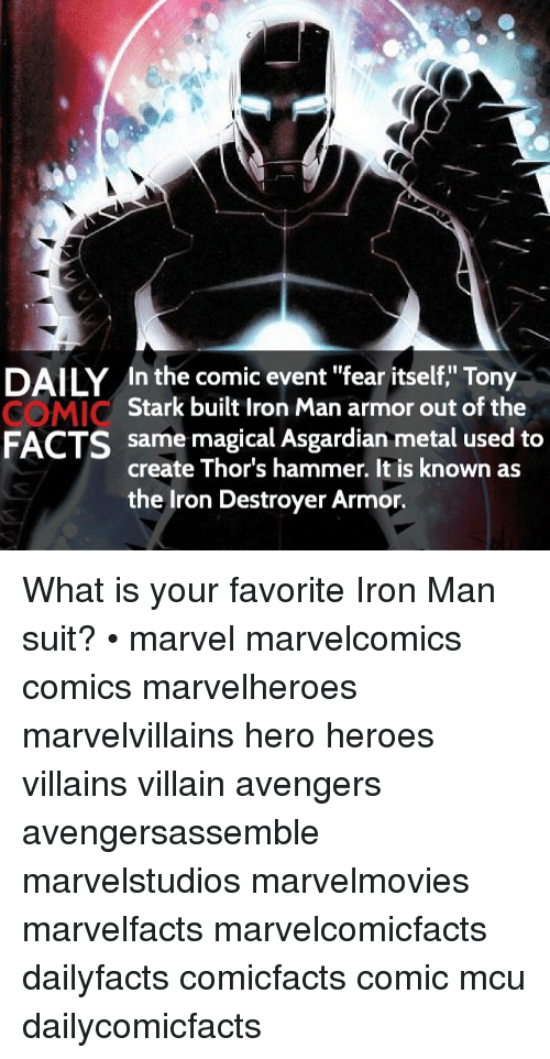 """tony stark: DAILY In the comic event """"fear itself,"""" Tony  Stark built Iron Man armor out of the  same magical Asgardian metal used to  FACTS  create Thor's hammer. It is known as  the Iron Destroyer Armor. What is your favorite Iron Man suit? • marvel marvelcomics comics marvelheroes marvelvillains hero heroes villains villain avengers avengersassemble marvelstudios marvelmovies marvelfacts marvelcomicfacts dailyfacts comicfacts comic mcu dailycomicfacts"""