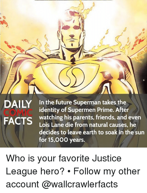 Memes, Superman, and Justice: DAILY In the future Superman takes the  identity of Supermen Prime. After  watching his parents, friends, and even  FACTS  Lois Lane die from natural causes, he  decides to leave earth to soak in the sun  for 15,000 years. Who is your favorite Justice League hero? • Follow my other account @wallcrawlerfacts