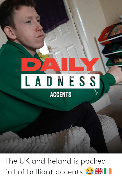 accents: DAILY  LAD N ESS  ACCENTS The UK and Ireland is packed full of brilliant accents 😂🇬🇧🇮🇪