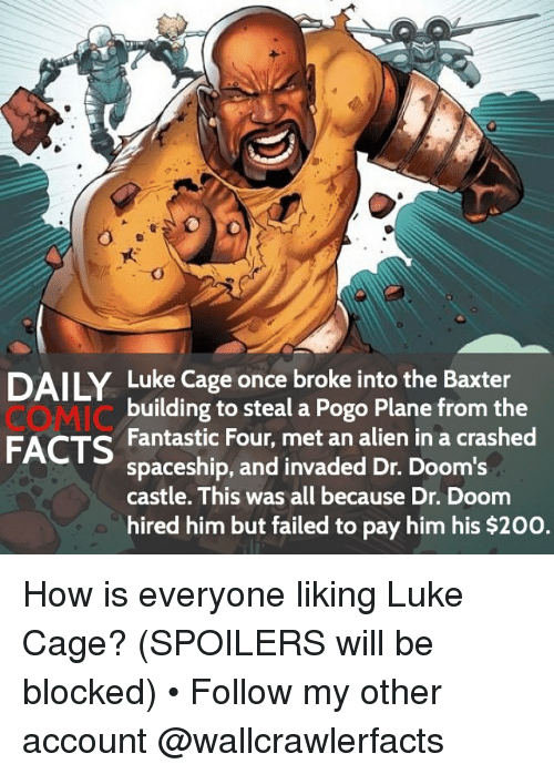 Pogoing: DAILY Luke Cage once broke into the Baxter  COMIC  FACTS Fantastic Four, met an alien in a crashed  building to steal a Pogo Plane from the  spaceship, and invaded Dr. Doom's  castle. This was all because Dr. Doom  hired him but failed to pay him his $200. How is everyone liking Luke Cage? (SPOILERS will be blocked) • Follow my other account @wallcrawlerfacts