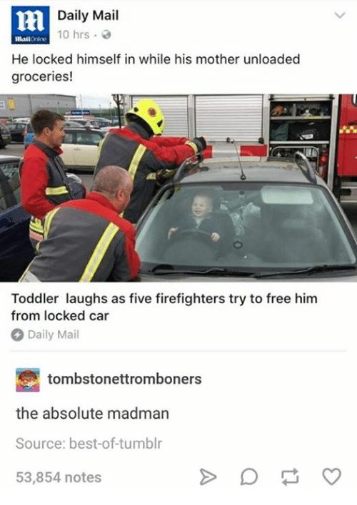 Best of Tumblr: Daily Mail  10 hrs .  He locked himself in while his mother unloaded  groceries!  Toddler laughs as five firefighters try to free him  from locked car  Daily Mail  tombstonettromboners  the absolute madman  Source: best-of-tumblr  53,854 notes