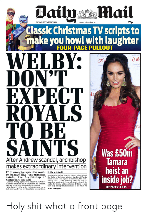 dailymail.co.uk: Daily Mail  70p  TUESDAY, DECEMBER 17, 2019  www.dailymail.co.uk  Classic Christmas TV scripts to  make you howl with laughter  FOUR-PAGE PULLOUT  WELBY:  DON'T  EXPECT  ROYALS  TO BE  Cau  caud  chile  child  Changing C  Chang  RON  well  au  hi  то  SAINTS  Changing  Was £50m  Tamara  heist an  inside job?  After Andrew scandal, archbishop  makes extraordinary intervention  IT IS wrong to expect the royals By Mario Ledwith  to behave like 'superhuman paedophile Jeffrey Epstein. When asked about  saints', the Archbishop of the Duke of York and whether the Royal Family  must adhere to a higher moral code, the arch-  bishop said: I think generally speaking they do  serve in a way that is extraordinary in what is lit-  erally, for them, a life sentence. I think to ask  that they be superhuman saints is not what we  Canterbury has said.  Justin Welby spoke out after the Prince  Andrew scandal and appeared to defend  him by insisting 'everybody is human'.  His remarks come amid the continuing back-  lash over Andrew's previous links to convicted  SEE PAGES 14 & 15  Turn to Page 5 Holy shit what a front page