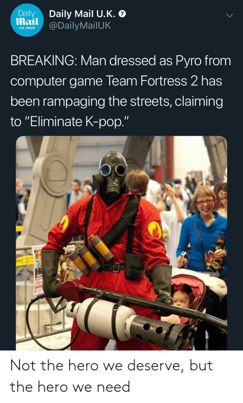 "K-pop: Daily  Mail @DailyMailUK  Daily Mail U.K.  U.K. NEWS  BREAKING: Man dressed as Pyro from  computer game Team Fortress 2 has  been rampaging the streets, claiming  to ""Eliminate K-pop."" Not the hero we deserve, but the hero we need"