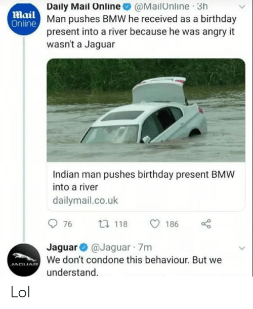 dailymail.co.uk: Daily Mail Online @MailOnline 3h  Man pushes BMW he received as a birthday  present into a river because he was angry it  wasn't a Jaguar  Mail  Online  Indian man pushes birthday present BMW  into a river  dailymail.co.uk  O 76  27 118  186  Jaguar O @Jaguar 7m  We don't condone this behaviour. But we  JAGUAR  understand. Lol