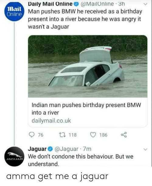 dailymail.co.uk: Daily Mail Online  Man pushes BMW he received as a birthday  present into a river because he was angry it  wasn't a Jaguar  @MailOnline 3h  Mail  Online  Indian man pushes birthday present BMW  into a river  dailymail.co.uk  O 76  27 118  186  Jaguar O @Jaguar 7m  We don't condone this behaviour. But we  JAGUAR  understand. amma get me a jaguar