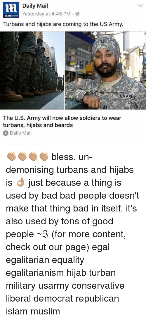 turban: Daily Mail  Yesterday at 4:45 PM 3  mattOnline  Turbans and hijabs are coming to the US Army.  The U.S. Army will now allow soldiers to wear  turbans, hijabs and beards  Daily Mail 👏🏽👏🏽👏🏽👏🏽 bless. un-demonising turbans and hijabs is 👌🏽 just because a thing is used by bad bad people doesn't make that thing bad in itself, it's also used by tons of good people ~ℑ (for more content, check out our page) egal egalitarian equality egalitarianism hijab turban military usarmy conservative liberal democrat republican islam muslim