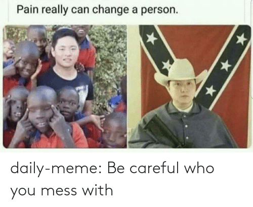 Mess With: daily-meme:  Be careful who you mess with