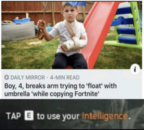float: DAILY MIRROR 4-MIN READ  Boy, 4, breaks arm trying to float' with  umbrella 'while copying Fortnite'  TAP  to use your Intelligence.