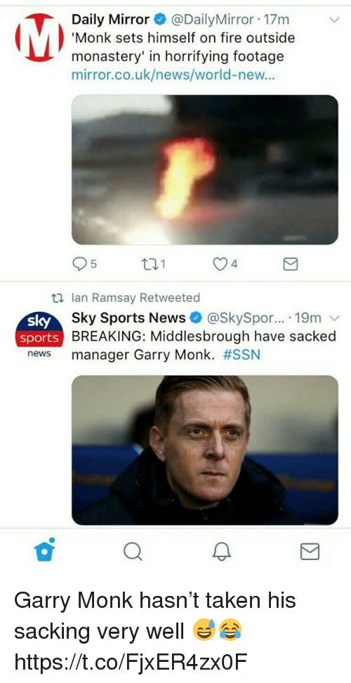 Fire, News, and Soccer: Daily Mirror@DailyMirror 17m  Monk sets himself on fire outside  monastery' in horrifying footage  mirror.co.uk/news/world-new..  95  t1  O4  S 시  sport  news  Ian Ramsay Retweeted  Sky Sports News + @SkySpor...-19m ﹀  BREAKING: Middlesbrough have sacked  manager Garry Monk. #SSN  s Garry Monk hasn't taken his sacking very well 😅😂 https://t.co/FjxER4zx0F