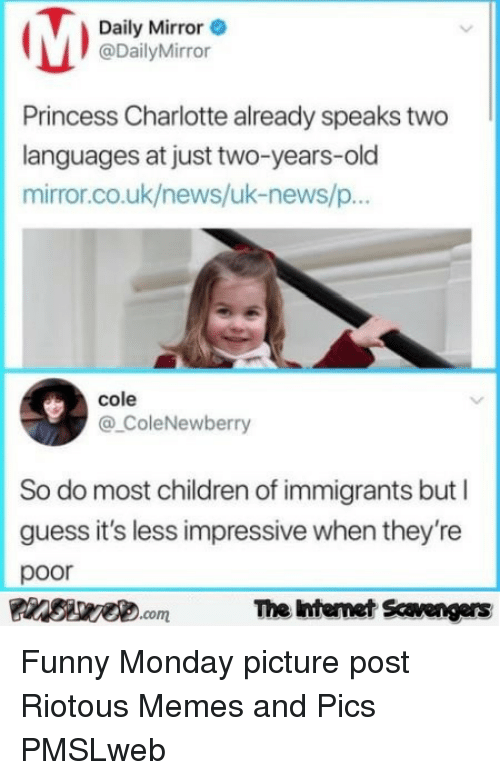 Children, Funny, and Memes: Daily Mirror  @DailyMirror  Princess Charlotte already speaks two  languages at just two-years-old  mirror.co.uk/news/uk-news/p  cole  @ColeNewberry  So do most children of immigrants but I  guess it's less impressive when they're  poor  FinsirecomThe ntemet Savengers <p>Funny Monday picture post  Riotous Memes and Pics  PMSLweb </p>
