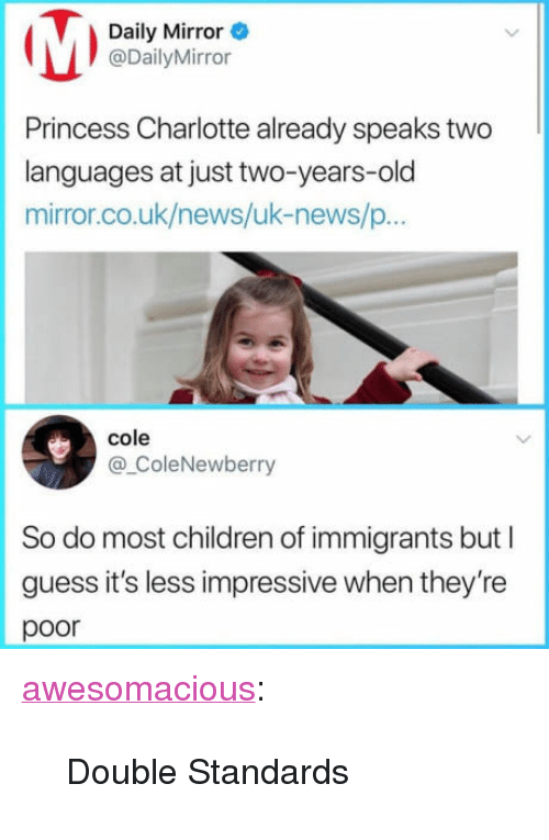 """Children, News, and Tumblr: Daily Mirror  @DailyMirror  Princess Charlotte already speaks two  languages at just two-years-old  mirror.co.uk/news/uk-news/p...  cole  @ColeNewberry  So do most children of immigrants but I  guess it's less impressive when they're  poor <p><a href=""""http://awesomacious.tumblr.com/post/170479147997/double-standards"""" class=""""tumblr_blog"""">awesomacious</a>:</p>  <blockquote><p>Double Standards</p></blockquote>"""