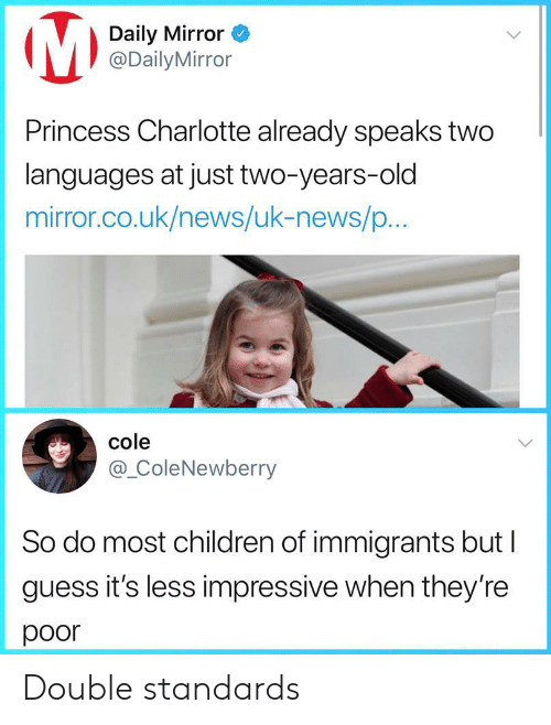 Uk News: Daily Mirror  @DailyMirror  Princess Charlotte already speaks two  languages at just two-years-old  mirror.co.uk/news/uk-news/p...  cole  @_ColeNewberry  So do most children of immigrants but l  guess it's less impressive when they're  poor Double standards