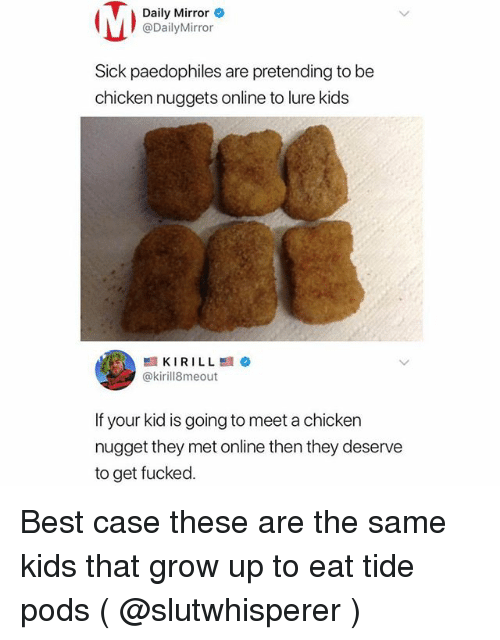 Best, Chicken, and Kids: Daily Mirror  @DailyMirror  Sick paedophiles are pretending to be  chicken nuggets online to lure kids  @kirill8meout  If your kid is going to meet a chicken  nugget they met online then they deserve  to get fucked. Best case these are the same kids that grow up to eat tide pods ( @slutwhisperer )