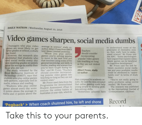 """prob: DAILY NATION I Wednesday August 10, 2016  ON  Video games sharpen, social media dumbs  Teenagers who play video  games are more likely to get  better grades at school, a study told News Limited yesterday  has found.  average in science,"""" study co-  author Albert Posso from RMIT  to understand some of the  principles of chemistry; evern  so, they really have to under-  stand science,"""" Mr Posso told  the ABC. """"Some psychologists  have argued that massive online  player games can be beneficial  to cognitive development:  Teachers  should consider  incorporating  """"When you play online  However, the research also games you're solving puzzles  to move to the next level and  ed social media every day that involves using some of the  were receiving grades 20 points general knowledge and skills in  below the average in maths than maths, reading and science that  you've been taught during the  tablished that students who  popular video games  into teaching so long  as they are not violent  Mr Posso said the link be  tween excessive social media  use and poor academic results  could be attributed to """"oppor-  tunity cost"""" in terms of study  time.  ones  ose who did not.  The study, released by the day"""" said Mr Posso. """"Teachers Albert Posso, study  Royal Melbourne Institute of should consider incorporat co-author  Technology (RMIT), says that  students who play online games  daily perform, especially well in  maths, science and reading  ing popular video games into  teaching so long as they are not  violent ones.""""  Programme for International that online gamin  analyse the online habits of lem-solving skills.  then compared to academic re-  sults. He said the data revealed  g could help  """"You're not really going to  solve problems using (social  media),"""" Mr Posso said  Mr Posso used data from the  tudents who play online  games almost every day score  15 points above the average in  maths and 17 points above the Australian 15-year-olds, which he """"Sometimes (players) have  """