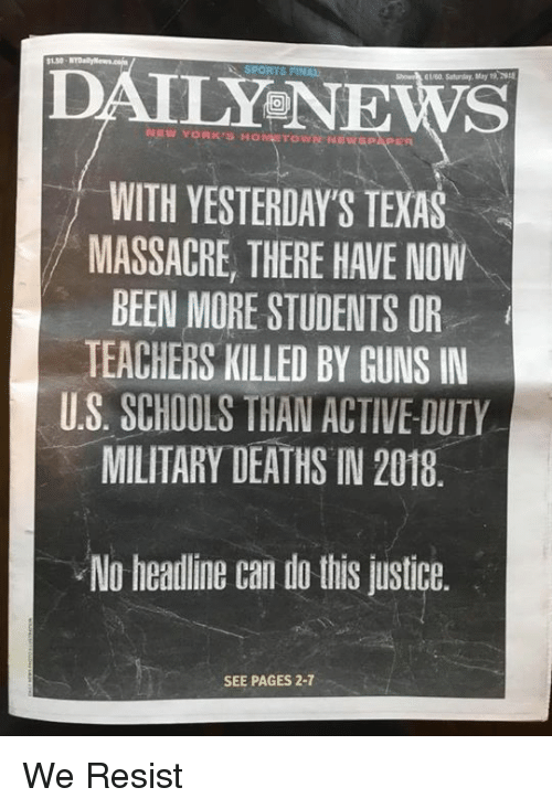 Guns, News, and Justice: DAILY NEWS  61/60. Saturday, May 19 2  NEW YORK'S HONETOWNENEWSPAPER  WITH YESTERDAY'S TEXAS  MASSACRE, THERE HAVE NOW  BEEN MORE STUDENTS OR  TEACHERS KILLED BY GUNS IN  U.S SCHOOLS THAN ACTIVE-DUTY  MILITARY DEATHS IN 2018  No headine can do this justice.  SEE PAGES 2-7 We Resist