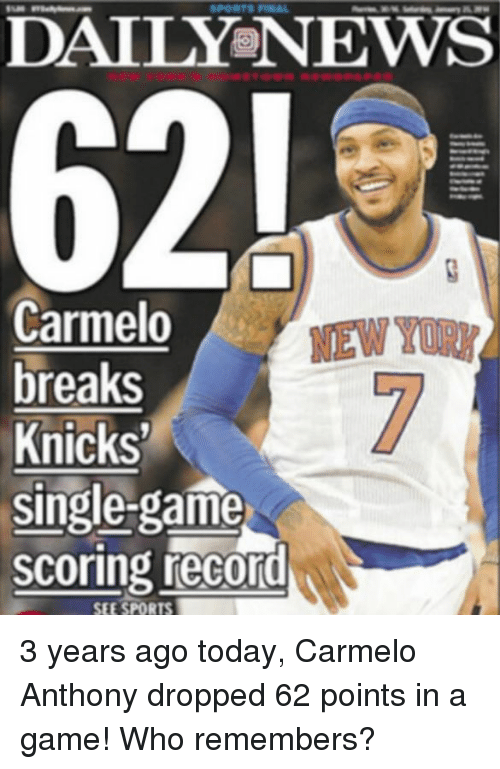 Carmelo Anthony, New York Knicks, and A Game: DAILY NEWS  62!  Carmelo  new  breaks  Knicks'  Single-game  scoring record 3 years ago today, Carmelo Anthony dropped 62 points in a game! Who remembers?