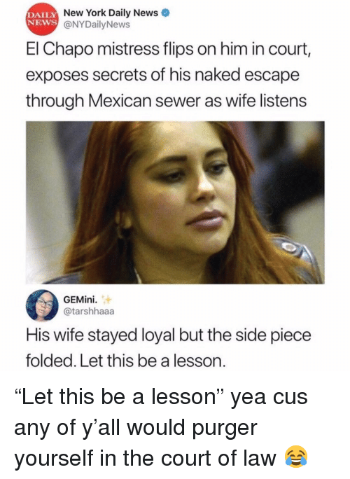 """sewer: DAILY  NEWS  New York Daily News  @NYDailyNews  El Chapo mistress flips on him in court,  exposes secrets of his naked escape  through Mexican sewer as wife listens  GEMini.  @tarshhaaa  His wife stayed loyal but the side piece  folded. Let this be a lesson. """"Let this be a lesson"""" yea cus any of y'all would purger yourself in the court of law 😂"""