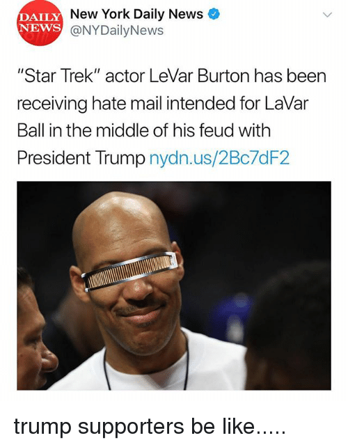 "Be Like, Memes, and New York: DAILY  NEWS  New York Daily News  @NYDailyNews  ""Star Trek"" actor LeVar Burton has been  receiving hate mail intended for LaVar  Ball in the middle of his feud with  President Trump nydn.us/2Bc7dF2 trump supporters be like....."