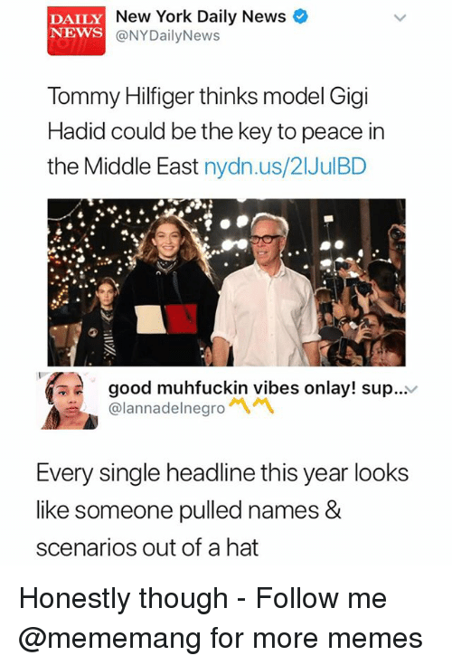 Memes, New York, and News: DAILY  NEWS  New York Daily News  @NYDailyNews  Tommy Hilfiger thinks model Gigi  Hadid could be the key to peace in  the Middle East nydn.us/21JulBD  good muhfuckin vibes onlay! sup...v  @lannadelnegro  Every single headline this year looks  like someone pulled names &  scenarios out of a hat Honestly though - Follow me @mememang for more memes