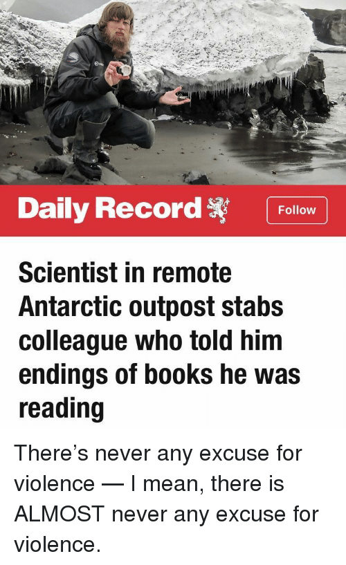 antarctic: Daily Record Follow  Scientist in remote  Antarctic outpost stabs  colleague who told him  endings of books he was  reading There's never any excuse for violence — I mean, there is ALMOST never any excuse for violence.