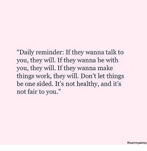 "Its Not Fair: ""Daily reminder: If they wanna talk to  you, they will. If they wanna be with  you, they will. If they wanna make  things work, they will. Don't let things  be one sided. It's not healthy, and it's  not fair to you.""  05  @sammyashey"