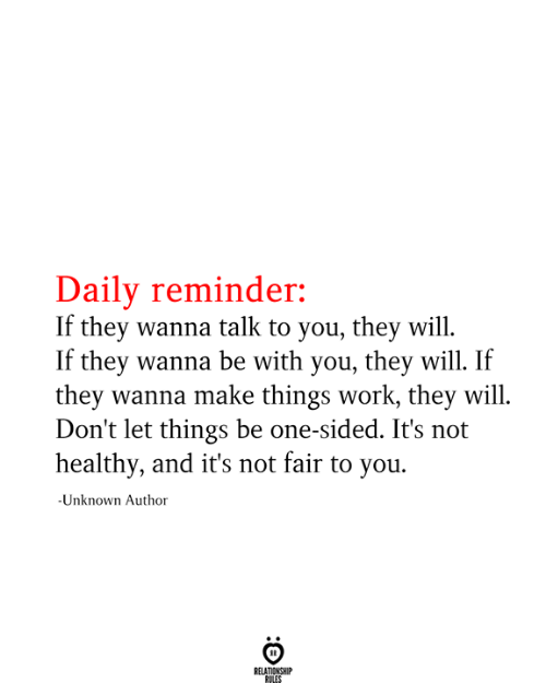 Its Not Fair: Daily reminder:  If they wanna talk to you, they will  If they wanna be with you, they will. If  they wanna make things work, they will  Don't let things be one-sided. It's not  healthy, and it's not fair to you  -Unknown Author  RELATIONSHIP  RULES