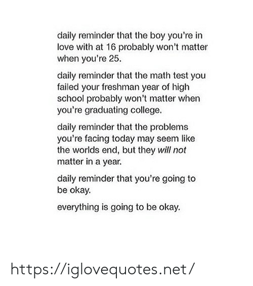 freshman: daily reminder that the boy you're in  love with at 16 probably won't matter  when you're 25  daily reminder that the math test you  failed your freshman year of high  school probably won't matter when  you're graduating college.  daily reminder that the problems  you're facing today may seem like  the worlds end, but they will not  matter in a year  daily reminder that you're going to  be okay.  everything is going to be okay. https://iglovequotes.net/