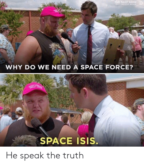 speak the truth: DAILY SHOW  WHY DO WE NEED A SPACE FORCE?  EAT  SPACE ISIS. He speak the truth
