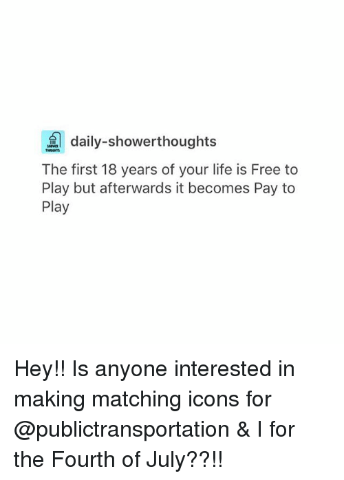 Life, Tumblr, and Free: daily-showerthoughts  The first 18 years of your life is Free to  Play but afterwards it becomes Pay to  Play Hey!! Is anyone interested in making matching icons for @publictransportation & I for the Fourth of July??!!