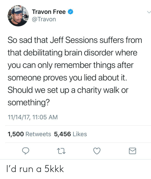 jeff sessions: DAILY  Travon Free  Travon  So sad that Jeff Sessions suffers from  that debilitating brain disorder where  you can only remember things after  someone proves you lied about it  Should we set up a charity walk or  something?  11/14/17, 11:05 AM  1,500 Retweets 5,456 Likes I'd run a 5kkk