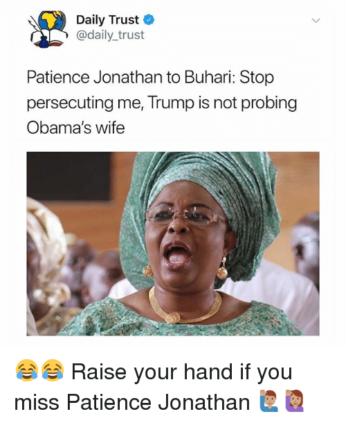 Memes, Patience, and Trump: Daily Trust  @daily_trust  Patience Jonathan to Buhari: Stop  persecuting me, Trump is not probing  Obama's wife 😂😂 Raise your hand if you miss Patience Jonathan 🙋🏽‍♂️🙋🏽
