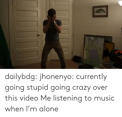 Listening To Music: dailybdg:  jhonenyo:  currently going stupid going crazy over this video  Me listening to music when I'm alone