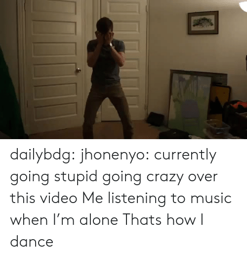 over-this: dailybdg:  jhonenyo:  currently going stupid going crazy over this video  Me listening to music when I'm alone   Thats how I dance