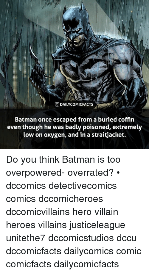 villainizing: @DAILYCOMICFACTS  Batman once escaped from a buried coffin  even though he was badly poisoned, extremely  low on oxygen, and in a straitjacket. Do you think Batman is too overpowered- overrated? • dccomics detectivecomics comics dccomicheroes dccomicvillains hero villain heroes villains justiceleague unitethe7 dccomicstudios dccu dccomicfacts dailycomics comic comicfacts dailycomicfacts